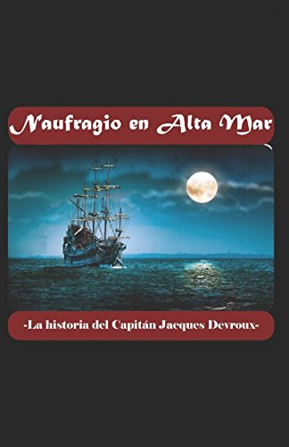 Naufragio en alta Mar: La historia del Capitán Jacques Devroux Tapa blanda – 27 abr 2018 Gastón Daneil Arrizabalaga Independently published 1522012184 Fiction / Sea Stories