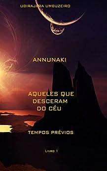 Annunaki: Aqueles que desceram do céu - Tempos prévios (ANNUNAKI - Aqueles que desceram do céu Livro 1) (Portuguese Edition) by [UMBUZEIRO, ANTONIO UBIRAJARA BOGEA]