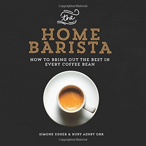 The Home Barista: How to Bring Out the Best in Every Coffee Bean