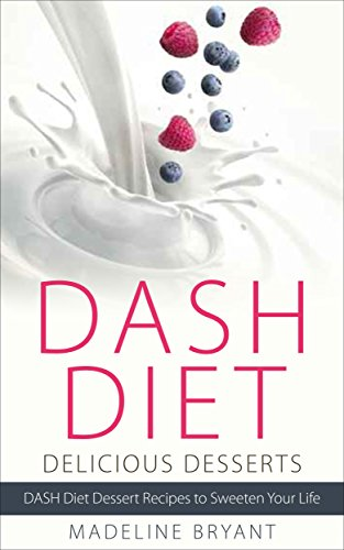 DASH Diet: Delicious Desserts: The Ultimate Guide for the DASH Diet Sweet-Tooth - DASH Diet Desserts (DASH Diet for Beginners Book 1) by Madeline Bryant, Michaela Bryant