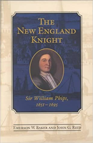 The New England Knight: Sir William Phips, 1651-1695 (Heritage): Emerson W. Baker, John G. Reid: 9780802081711: Amazon.com: Books