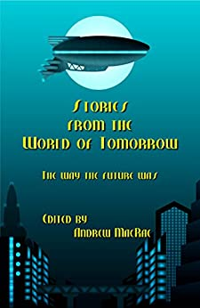 Stories from the World of Tomorrow: The Way the Future Was! by [Pedersen, Matthew, Bergloff, Amanda, Stanforth, William, Pease, Stephen E., Bailey, Michael McAndrews, Ham, Craig J., Walker, Deborah, Tobin, Grace]
