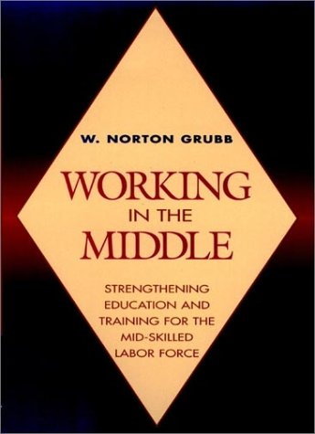 Working in the Middle: Strengthening Education and Training for the Mid-Skilled Labor Force (Jossey Bass Higher & Adult Education Series)