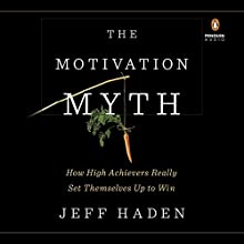 The Motivation Myth: How High Achievers Really Set Themselves Up to Win Audiobook by Jeff Haden Narrated by Ray Porter