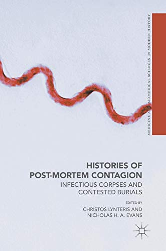 Contested Medicine - Histories of Post-Mortem Contagion: Infectious Corpses and Contested Burials (Medicine and Biomedical Sciences in Modern History)
