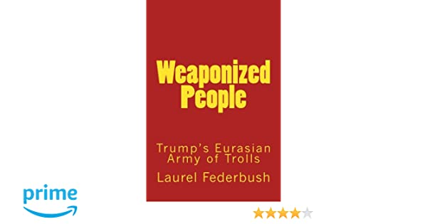 Weaponized People: Trumps Eurasian Army of Trolls: Laurel ...