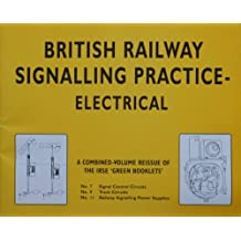 British Railway Signalling Practice - Electrical: A Combined-volume Reissue of the IRSE Green Booklets No.7 (Signal Control Circuits), No.9 (Track Circuits), No.11 (Railway Signalling Power Supplies)