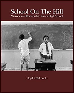 School On The Hill: Micronesia's Remarkable Xavier High School by Mr. Floyd K Takeuchi (2011-03-01)