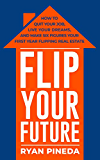 Flip Your Future: How to Quit Your Job, Live Your Dreams, And Make Six Figures Your First Year Flipping Real Estate