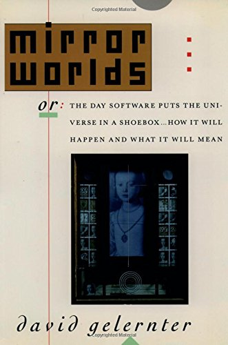 Mirror Worlds: or the Day Software Puts the Universe in a Shoebox...How It Will Happen and What It Will Mean by Oxford University Press