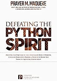 Defeating the Python Spirit: Discover the Symptoms of this Spirits and How it Operates, Contains Dangerous Pra