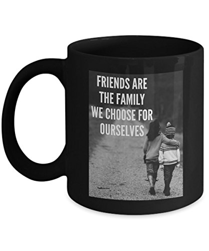 Friends Are The Family We Choose For Ourselves Perfect Emotional and touching quote Funny Coffee Mug Tea Cup Cool Gift to honor friendship every day for men women kids (11oz, Black)