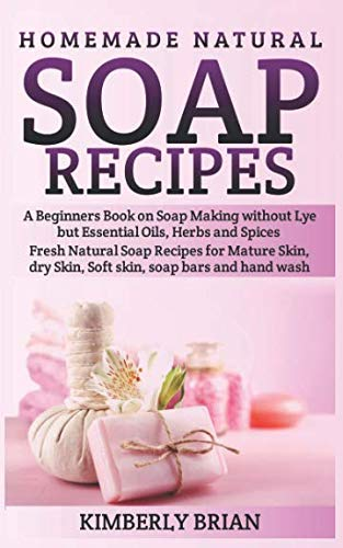Homemade Natural Soap Recipes: A Beginners Book on Soap Making without Lye but Essential Oils, Herbs and Spices: (Fresh Natural Soap Recipes for Mature Skin, dry Skin, Soft skin, soap bars  hand wash)