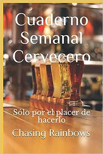 Cuaderno Semanal Cervecero: Sólo por el placer de hacerlo (Cuadernos y Anotadores para la Buena ...