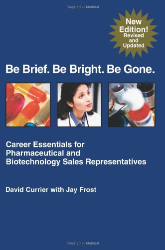 Download Be Brief. Be Bright. Be Gone.: Career Essentials for Pharmaceutical and Biotechnology Sales Representatives pdf