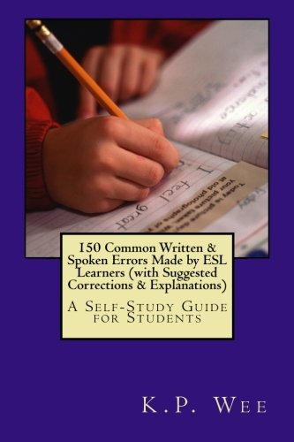 150 Common Written & Spoken Errors Made by ESL Learners (with Suggested Corrections & Explanations): A Self-Study Guide for Students