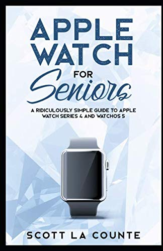 Apple Watch For Seniors: A Ridiculously Simple Guide to Apple Watch Series 4 and WatchOS 5 (Tech For Seniors)