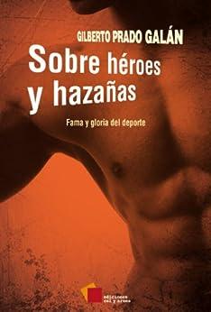 Sobre héroes y hazañas. Fama y gloria del deporte (Crónica) (Spanish Edition) by [Prado Galán, Gilberto]