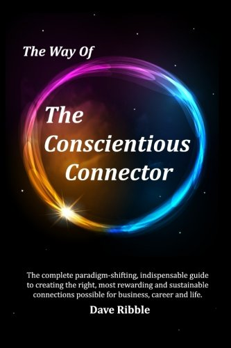 The Way of The Conscientious Connector: The complete paradigm-shifting, indispensable guide to creating the right, most rewarding and sustainable connections possible for business, career & life Connector Guide
