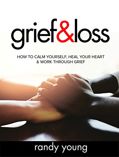 Grief and Loss: How to Calm Yourself, Heal Your Heart & Work Through Grief by [Young, Randy]