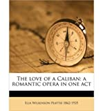 img - for The Love of a Caliban: A Romantic Opera in One Act (Paperback) - Common book / textbook / text book