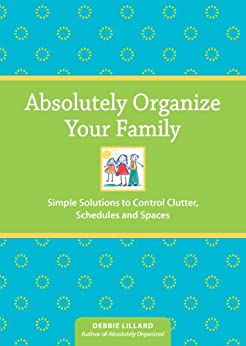 Absolutely Organize Your Family: Simple Solutions to Control Clutter, Schedules & Spaces by [Lillard, Debbie]