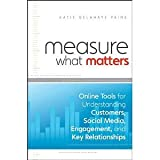 Measure What Matters: Online Tools For Understanding Customers, Social Media, Engagement, and Key Relationships [Hardcover] [2011] 1 Ed. Katie Delahaye Paine