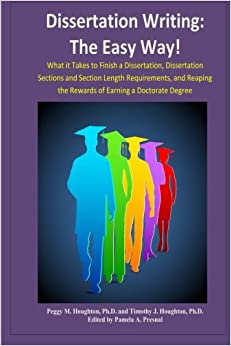 Dissertation Writing: The Easy Way!: What it Takes to Finish a Dissertation, Dissertation Sections and Section Length Requirements, and Reaping the Rewards of Earning a Doctorate Degree