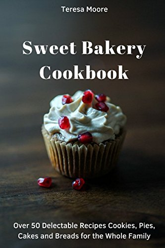 Sweet Bakery Cookbook:  Over 50 Delectable Recipes Cookies, Pies, Cakes and Breads for the Whole Family (Quisk and Easy Natural Food) by Teresa Moore