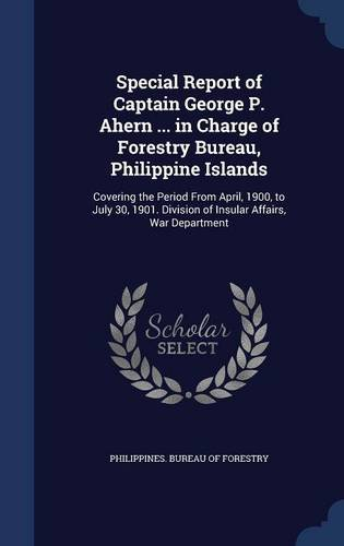 Special Report of Captain George P. Ahern ... in Charge of Forestry Bureau, Philippine Islands: Covering the Period From April, 1900, to July 30, 1901. Division of Insular Affairs, War Department PDF