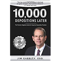 10,000 Depositions Later: The Premier Litigation Guide for Superior Deposition Practice