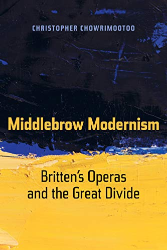 Middlebrow Modernism: Britten's Operas and the Great Divide (California Studies in 20th-Century Music Book 24)