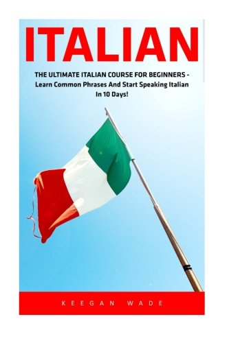 Italian: The Ultimate Italian Course For Beginners - Learn Common Phrases And Start Speaking Italian In 10 Days! (Italian, Spanish, French, German)
