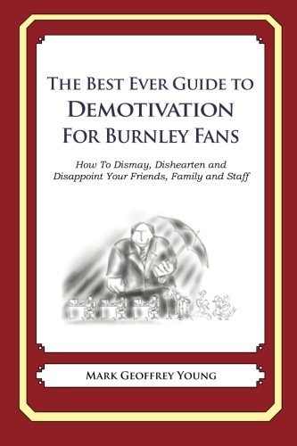 Read Online The Best Ever Guide to Demotivation for Burnley Fans: How To Dismay, Dishearten and Disappoint Your Friends, Family and Staff ePub fb2 book