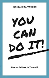 You CAN Do It! How to Believe in Yourself