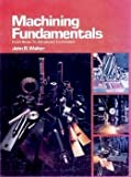 Machining Fundamentals : From Basic to Advanced Techniques, Walker, John R., 0870060325