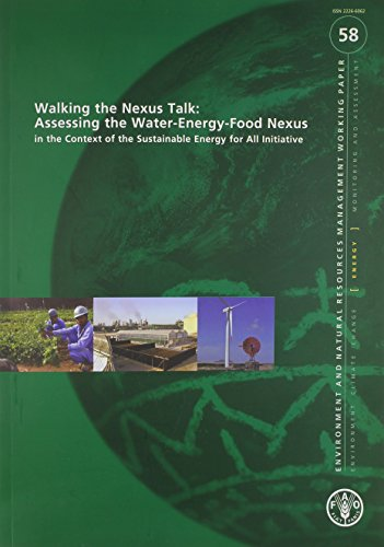 Walking The Nexus Talk - Assessing The Water-Energy-Food Nexus In The Context Of The Sustainable Energy For All Initiative: Environment And Natural Resources Management Working Paper #58