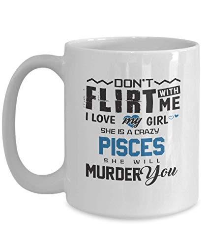 Funny Gift for Pisces Girl - Don't Flirt With Me I Love My Girl Zodiac Sign, Horoscope, Astrology, Birthday, Pisces Girl Coffee Mug Cup 11 Or 15 Oz Novelty Gifts