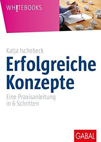 Erfolgreiche Konzepte: Eine Praxisanleitung in 6 Schritten (Whitebooks) Gebundenes Buch – 1. September 2013 Katja Ischebeck GABAL 386936520X Wirtschaft / Management