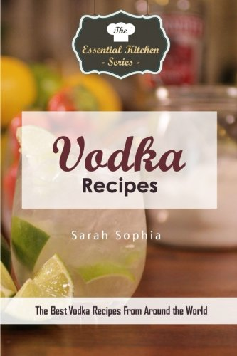 Vodka Recipes: The Best Vodka Recipes From Around the World (The Essential Kitchen Series)