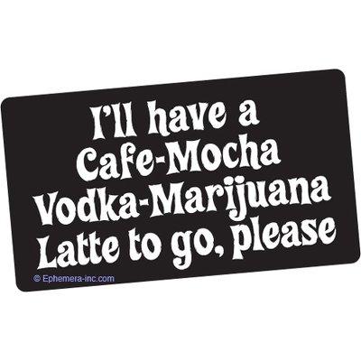 - I'll have a cafe-mocha vodka-marijuana latte to go, please.