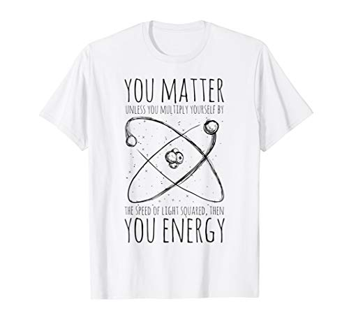 You Matter You Energy Quote Science Nerd T-Shirt -