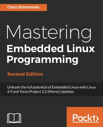 Mastering Embedded Linux Programming: Unleash the full potential of Embedded Linux with Linux 4.9 and Yocto Project 2.2 (Morty) Updates, 2nd -