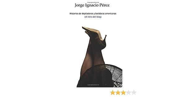 Historias de depiladoras y batidoras americanas (Spanish Edition): Jorge Ignacio Perez: 9781503258594: Amazon.com: Books