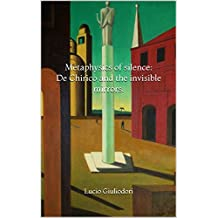 Metaphysics of silence: De Chirico and the invisible mirrors.