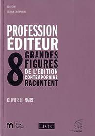 Profession éditeur : 8 grandes figures de l'édition contemporaine racontent par Olivier Le Naire