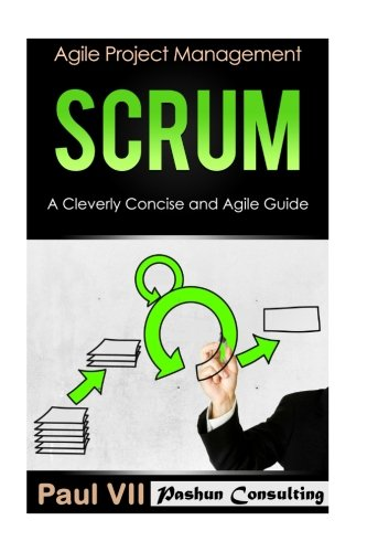 Scrum:  A Cleverly Concise and Agile Guide (agile project management, agile product management, agile software development, agile development, agile scrum)