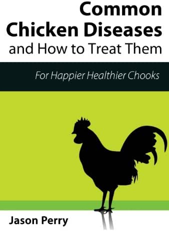 Chicken Diseases: Common Chicken Diseases And How To Treat Them (Raising Chickens Book 1)