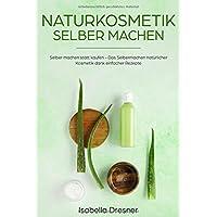 Naturkosmetik selber machen: Selber machen statt kaufen - Das Selbermachen natürlicher Kosmetik dank einfacher Rezepte