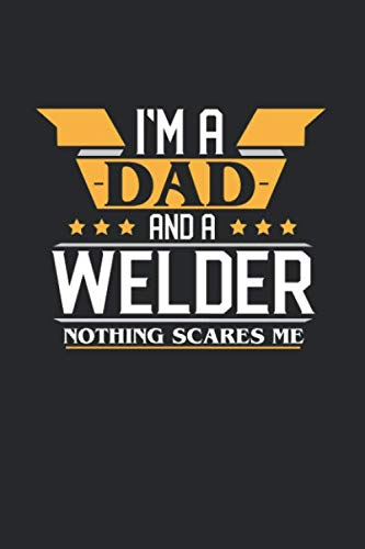 I'M A DAD AND A WELDER NOTHING SCARES ME: 6x9 inches dotgrid notebook, 120 Pages, Composition Book and Journal, funny gift for your favorite Dad and Welder